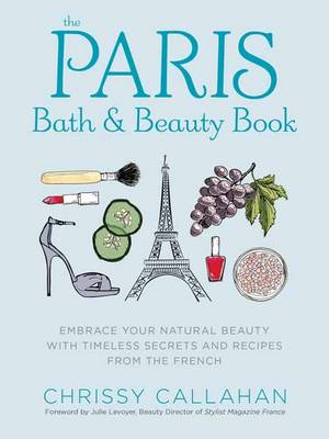 The Paris Bath and Beauty Book: An Elegant Collection of Natural Recipes and Beauty Remedies Inspired by the French (Hardback)
