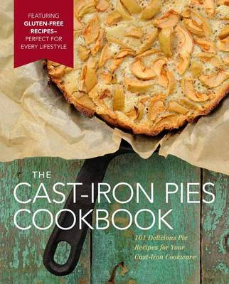 Cast-Iron Pies: 101 Delicious Pie Recipes for Your Cast-Iron (Hardback)