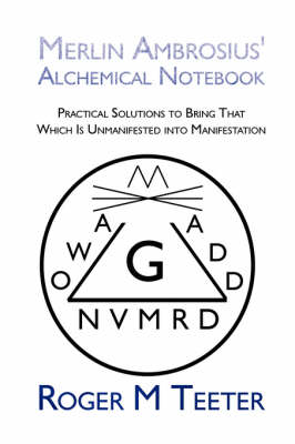 Merlin Ambrosius' Alchemical Notebook: Practical Solutions to Bring That Which Is Unmanifested Into Manifestation (Paperback)