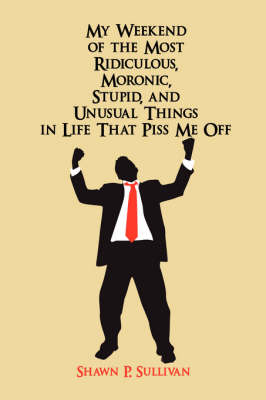 My Weekend of the Most Ridiculous, Moronic, Stupid, and Unusual Things in Life That Piss Me Off (Paperback)