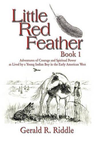 Little Red Feather: Book 1: Adventures of Courage and Spiritual Power as Lived by a Young Indian Boy in the Early American West (Paperback)