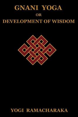 Gnani Yoga or Development of Wisdom: The Highest Yogi Teachings Regarding the Absolute and Its Manifestation (Paperback)