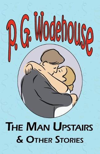 The Man Upstairs & Other Stories - From the Manor Wodehouse Collection, a Selection from the Early Works of P. G. Wodehouse (Paperback)