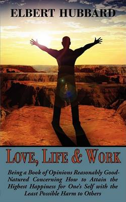 Love, Life & Work, Being a Book of Opinions Reasonably Good-Natured Concerning How to Attain the Highest Happiness for One's Self with the Least Possible Harm to Others (Paperback)