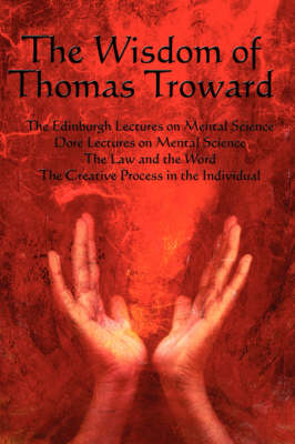 The Wisdom of Thomas Troward Vol I: The Edinburgh and Dore Lectures on Mental Science, the Law and the Word, the Creative Process in the Individual (Paperback)