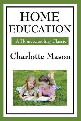 Home Education: Volume I of Charlotte Mason's Homeschooling Series (Paperback)