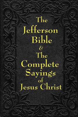 Jefferson Bible & the Complete Sayings of Jesus Christ (Paperback)