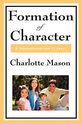 Formation of Character: Volume V of Charlotte Mason's Original Homeschooling Series (Hardback)