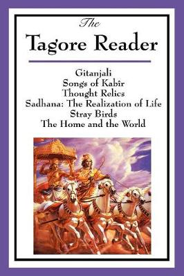 The Tagore Reader: Gitanjali, Songs of Kab�r, Thought Relics, Sadhana: The Realization of Life, Stray Birds, the Home and the World (Paperback)