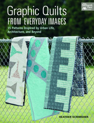 Graphic Quilts from Everday Images: 15 Patterns Inspired by Urban Life, Architecture, and Beyond (Paperback)