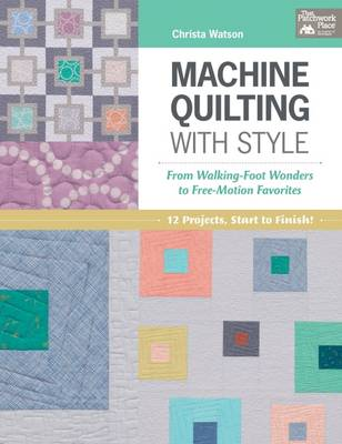 Machine Quilting with Style: From Walking-Foot Wonders to Free-Motion Favorites (Paperback)