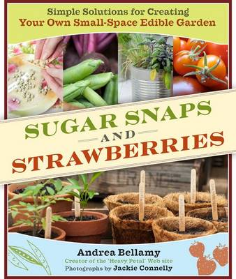 Sugar Snaps and Strawberries: Simple Solutions for Creating Your Own Small-Space Edible Garden (Hardback)