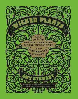 Wicked Plants: The A-Z of Plants That Kill, Maim, Intoxicate and Otherwise Offend (Hardback)
