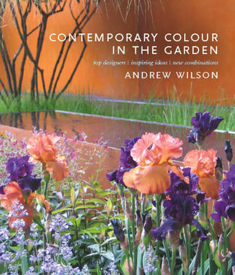 Contemporary Colour in the Garden: Top Designers, Inspiring Ideas, New Combinations (Hardback)