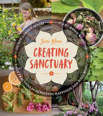 Creating Sanctuary: Sacred Garden Spaces, Plant-Based Medicine and Daily Practices to Achieve Happiness and Well-Being (Paperback)