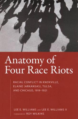 Anatomy of Four Race Riots: Racial Conflict in Knoxville, Elaine (Arkansas), Tulsa, and Chicago, 1919-1921 (Paperback)