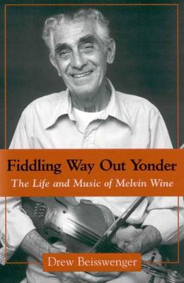 Fiddling Way Out Yonder: The Life and Music of Melvin Wine (Paperback)