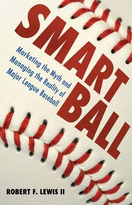 Smart Ball: Marketing the Myth and Managing the Reality of Major League Baseball (Hardback)