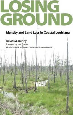 Losing Ground: Identity and Land Loss in Coastal Louisiana (Hardback)