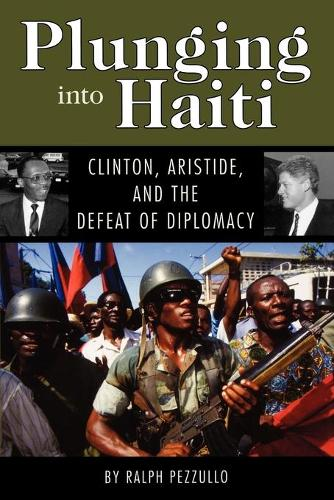 Plunging into Haiti: Clinton, Aristide, and the Defeat of Diplomacy (Paperback)