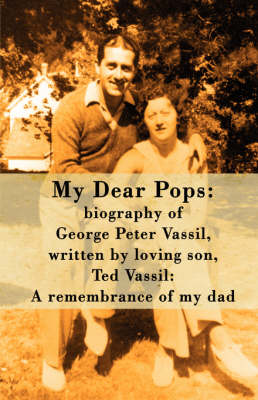 My Dear Pops: Biography of George Peter Vassil, Written by Loving Son, Ted Vassil: A Remembrance of My Dad (Paperback)