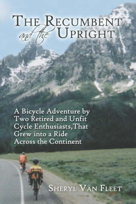 The Recumbent and the Upright: A Bicycle Adventure by Two Retired and Unfit Cycle Enthusiasts, That Grew Into a Ride Across the Continent (Paperback)