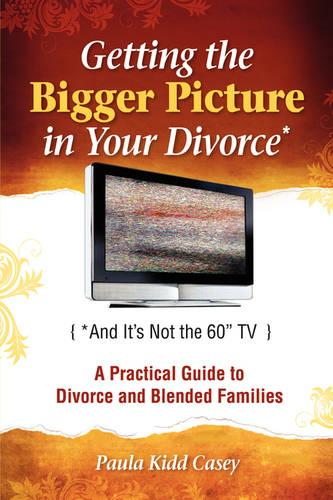 "Getting the Bigger Picture in Your Divorce: (And It's Not the 60"" T.V.): A Practical Guide to Divorce and Blended Families (Paperback)"