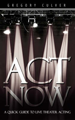 ACT Now: A Quick Guide to Live Theater Acting (Paperback)