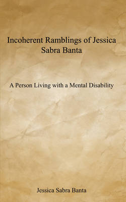 Incoherent Ramblings of Jessica Sabra Banta: A Person Living with a Mental Disability (Paperback)