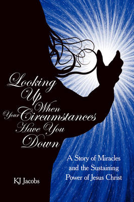 Looking Up When Your Circumstances Have You Down: A Story of Miracles and the Sustaining Power of Jesus Christ (Paperback)