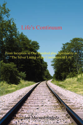 """Life's Continuum: From Inception to One Hundred Plus, Spirituality Is: """"The Silver Lining of the Continuum of Life"""" (Paperback)"""