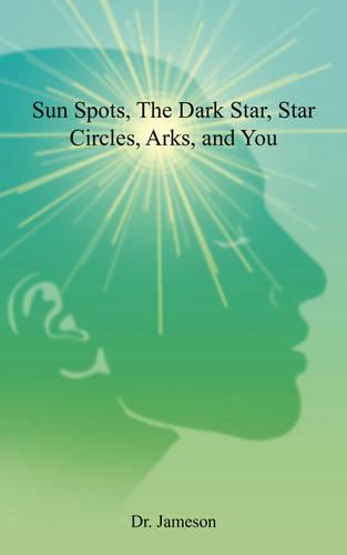 Sun Spots, the Dark Star, Star Circles, Arks, and You (Paperback)