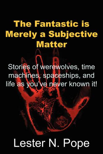 The Fantastic Is Merely a Subjective Matter: Stories of Werewolves, Time Machines, Spaceships, and Life as You've Never Known It! (Paperback)
