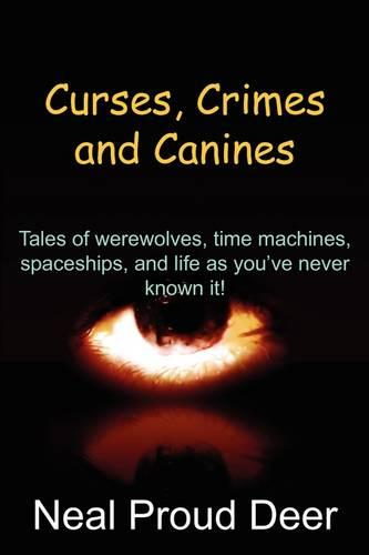 Curses, Crimes and Canines: Tales of Werewolves, Time Machines, Spaceships, and Life as You've Never Known It! (Paperback)
