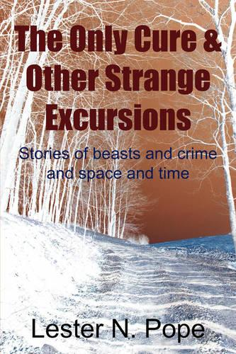The Only Cure & Other Strange Excursions: Stories of Beasts and Crime and Space and Time (Paperback)
