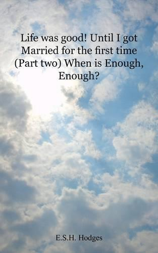Life Was Good! Until I Got Married for the First Time: Part Two When Is Enough, Enough? (Paperback)