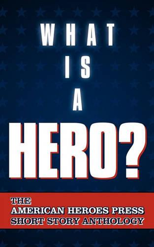 What Is a Hero?: The American Heroes Press Short Story Anthology (Paperback)