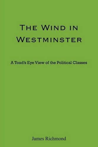 The Wind in Westminster: A Toad's Eye View of the Political Classes (Paperback)