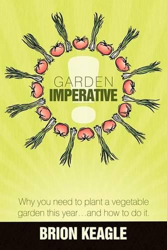 Garden Imperative: Why You Need to Plant a Vegetable Garden This Year, and How to Do It. (Paperback)