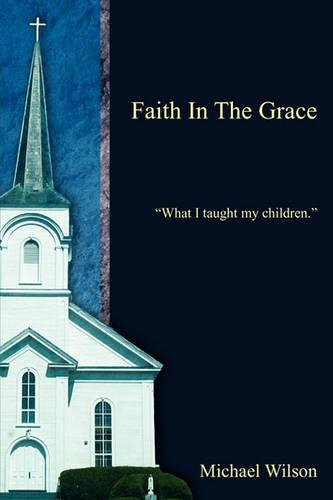 Faith in the Grace: What I Taught My Children. (Paperback)