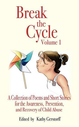 Break the Cycle - Volume I: A Collection of Poems and Short Stories for the Awareness, Prevention and Recovery of Child Abuse (Paperback)