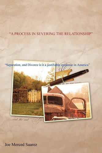 A Process in Severing the Relationship: Separation, and Divorce Is It a Justifiable Epidemic in America (Paperback)