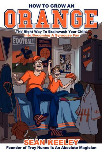 How to Grow an Orange: The Right Way to Brainwash Your Child Into Becoming a Syracuse Fan (Paperback)