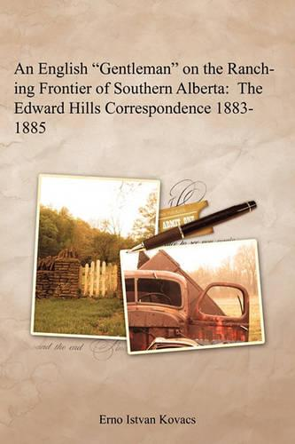 """An English """"Gentleman"""" on the Ranching Frontier of Southern Alberta: The Edward Hills Correspondence 1883-1885 (Paperback)"""