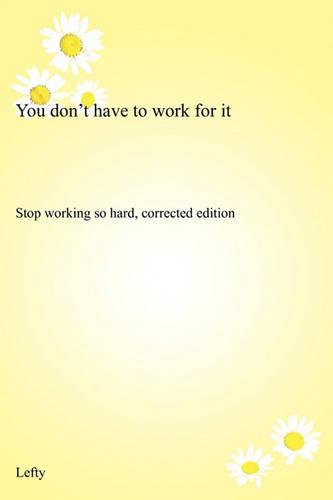 You Don't Have to Work for It: Stop Working So Hard, Corrected Edition (Paperback)
