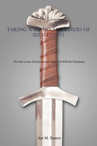 Taking a Stand as Soldiers of Jesus Christ: The Time Is Now, Christians Must Take a Stand for Chrstianity (Paperback)