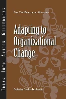Adapting to Organizational Change - J-B CCL (Center for Creative Leadership) (Paperback)
