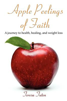 Apple Peelings of Faith: A Journey to Health, Healing, and Weight Loss (Paperback)