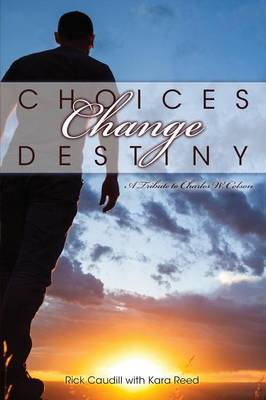 Choices Change Destiny: A Tribute to Charles W. Colson (Paperback)