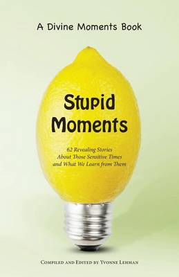 Stupid Moments: 62 Revealing Stories about Those Sensitive Times and What We Learn from Them - Divine Moments (Paperback)
